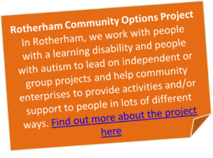 Boxed text that says: Rotherham Community Options Project In Rotherham, we work with people with a learning disability and people with autism to lead on independent or group projects and help community enterprises to provide activities and/or support to people in lots of different ways. Click anywhere in the box to find out more about the project.