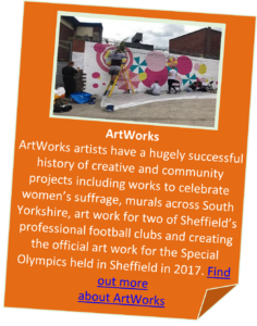Boxed text that says: ArtWorks ArtWorks artists have a hugely successful history of creative and community projects including works to celebrate women's suffrage, murals across South Yorkshire, art work for two of Sheffield's professional football clubs and creating the official art work for the Special Olympics held in Sheffield in 2017. Click anywhere in the box to find out more about ArtWorks